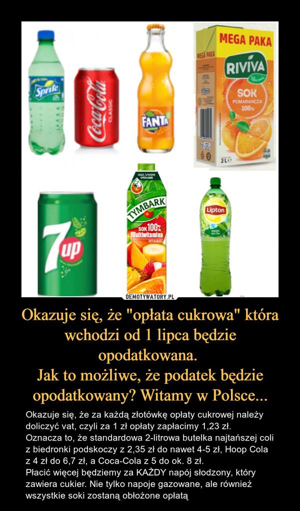 """Okazuje się, że """"opłata cukrowa"""" która wchodzi od 1 lipca będzie opodatkowana. Jak to możliwe, że podatek będzie opodatkowany? Witamy w Polsce... – Okazuje się, że za każdą złotówkę opłaty cukrowej należy doliczyć vat, czyli za 1 zł opłaty zapłacimy 1,23 zł. Oznacza to, że standardowa 2-litrowa butelka najtańszej coli z biedronki podskoczy z 2,35 zł do nawet 4-5 zł, Hoop Cola z 4 zł do 6,7 zł, a Coca-Cola z 5 do ok. 8 zł. Płacić więcej będziemy za KAŻDY napój słodzony, który zawiera cukier. Nie tylko napoje gazowane, ale również wszystkie soki zostaną obłożone opłatą"""