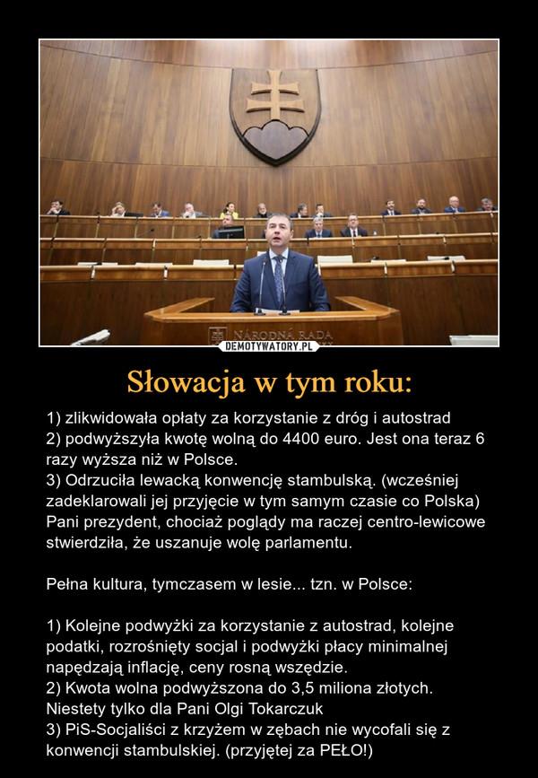 Słowacja w tym roku: – 1) zlikwidowała opłaty za korzystanie z dróg i autostrad2) podwyższyła kwotę wolną do 4400 euro. Jest ona teraz 6 razy wyższa niż w Polsce.3) Odrzuciła lewacką konwencję stambulską. (wcześniej zadeklarowali jej przyjęcie w tym samym czasie co Polska) Pani prezydent, chociaż poglądy ma raczej centro-lewicowe stwierdziła, że uszanuje wolę parlamentu.Pełna kultura, tymczasem w lesie... tzn. w Polsce:1) Kolejne podwyżki za korzystanie z autostrad, kolejne podatki, rozrośnięty socjal i podwyżki płacy minimalnej napędzają inflację, ceny rosną wszędzie.2) Kwota wolna podwyższona do 3,5 miliona złotych. Niestety tylko dla Pani Olgi Tokarczuk3) PiS-Socjaliści z krzyżem w zębach nie wycofali się z konwencji stambulskiej. (przyjętej za PEŁO!)