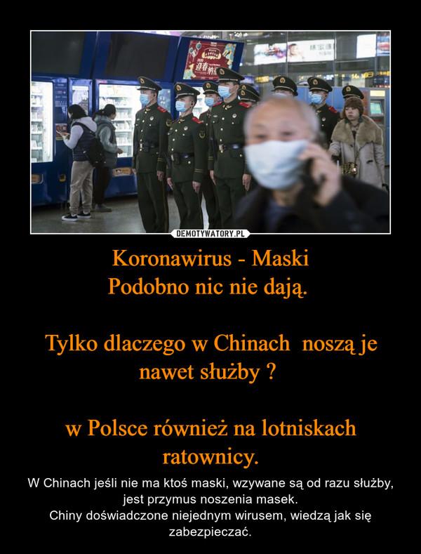 Koronawirus - MaskiPodobno nic nie dają. Tylko dlaczego w Chinach  noszą je nawet służby ? w Polsce również na lotniskach ratownicy. – W Chinach jeśli nie ma ktoś maski, wzywane są od razu służby, jest przymus noszenia masek.Chiny doświadczone niejednym wirusem, wiedzą jak się zabezpieczać.