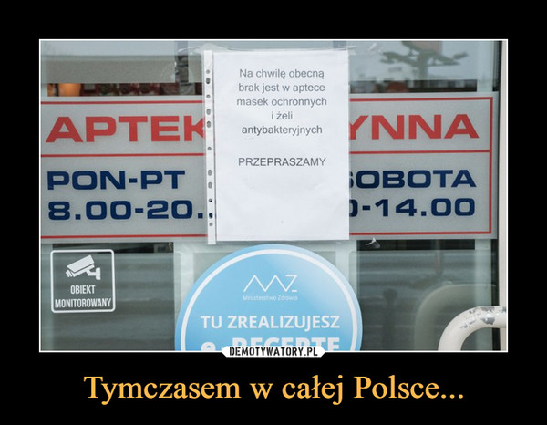 Tymczasem w całej Polsce... –  Na chwilę obecnąbrak jest w aptecemasek ochronnychi żeliantybakteryjnychAPTEK antyeateynych YN NAPRZEPRASZAMYPON-PTOBOTA8.00-20.D-14.00OBIEKTMinisterstwo ZarowiaMONITOROWANYTU ZREALIZUJESZA.RECEPTF