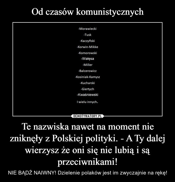 Te nazwiska nawet na moment nie zniknęły z Polskiej polityki. - A Ty dalej wierzysz że oni się nie lubią i są przeciwnikami! – NIE BĄDŹ NAIWNY! Dzielenie polaków jest im zwyczajnie na rękę!