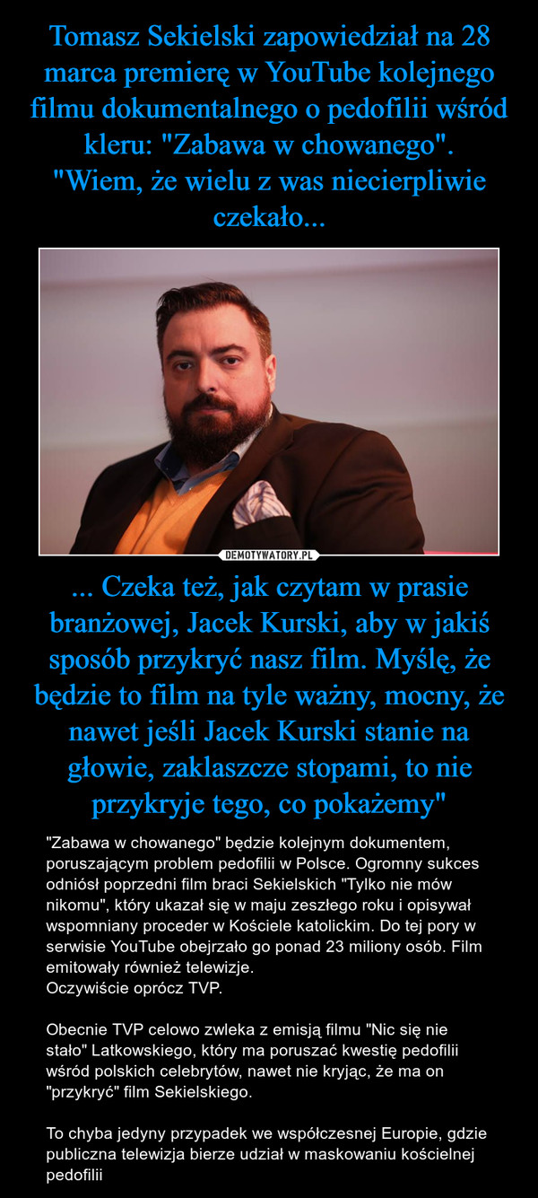 """... Czeka też, jak czytam w prasie branżowej, Jacek Kurski, aby w jakiś sposób przykryć nasz film. Myślę, że będzie to film na tyle ważny, mocny, że nawet jeśli Jacek Kurski stanie na głowie, zaklaszcze stopami, to nie przykryje tego, co pokażemy"""" – """"Zabawa w chowanego"""" będzie kolejnym dokumentem, poruszającym problem pedofilii w Polsce. Ogromny sukces odniósł poprzedni film braci Sekielskich """"Tylko nie mów nikomu"""", który ukazał się w maju zeszłego roku i opisywał wspomniany proceder w Kościele katolickim. Do tej pory w serwisie YouTube obejrzało go ponad 23 miliony osób. Film emitowały również telewizje.Oczywiście oprócz TVP.                                         Obecnie TVP celowo zwleka z emisją filmu """"Nic się nie stało"""" Latkowskiego, który ma poruszać kwestię pedofilii wśród polskich celebrytów, nawet nie kryjąc, że ma on """"przykryć"""" film Sekielskiego.To chyba jedyny przypadek we współczesnej Europie, gdzie publiczna telewizja bierze udział w maskowaniu kościelnej pedofilii"""