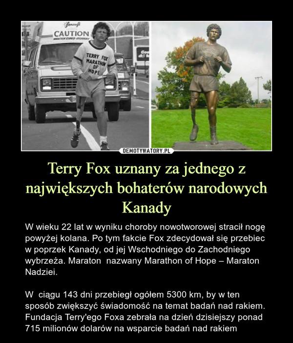 Terry Fox uznany za jednego z największych bohaterów narodowych Kanady – W wieku 22 lat w wyniku choroby nowotworowej stracił nogę powyżej kolana. Po tym fakcie Fox zdecydował się przebiec w poprzek Kanady, od jej Wschodniego do Zachodniego wybrzeża. Maraton  nazwany Marathon of Hope – Maraton Nadziei.W  ciągu 143 dni przebiegł ogółem 5300 km, by w ten sposób zwiększyć świadomość na temat badań nad rakiem. Fundacja Terry'ego Foxa zebrała na dzień dzisiejszy ponad 715 milionów dolarów na wsparcie badań nad rakiem