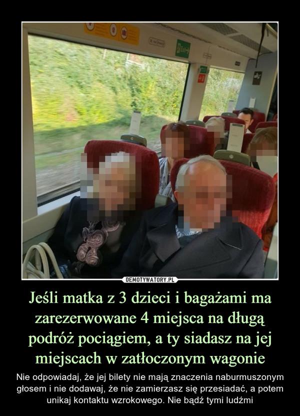 Jeśli matka z 3 dzieci i bagażami ma zarezerwowane 4 miejsca na długą podróż pociągiem, a ty siadasz na jej miejscach w zatłoczonym wagonie – Nie odpowiadaj, że jej bilety nie mają znaczenia naburmuszonym głosem i nie dodawaj, że nie zamierzasz się przesiadać, a potem unikaj kontaktu wzrokowego. Nie bądź tymi ludźmi