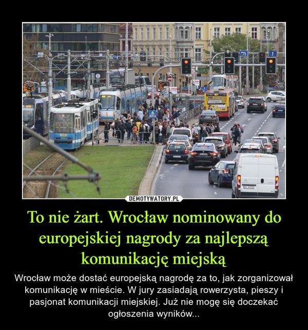 To nie żart. Wrocław nominowany do europejskiej nagrody za najlepszą komunikację miejską – Wrocław może dostać europejską nagrodę za to, jak zorganizował komunikację w mieście. W jury zasiadają rowerzysta, pieszy i pasjonat komunikacji miejskiej. Już nie mogę się doczekać ogłoszenia wyników...