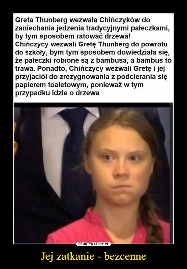 Jej zatkanie - bezcenne –  Greta Thunberg wezwała Chińczyków dozaniechania jedzenia tradycyjnymi pałeczkami,by tym sposobem ratować drzewa!Chińczycy wezwali Gretę Thunberg do powrotudo szkoły, bym tym sposobem dowiedziała się,że pałeczki robione są z bambusa, a bambus totrawa. Ponadto, Chińczycy wezwali Gretę i jejprzyjaciół do zrezygnowania z podcierania siępapierem toaletowym, ponieważ w tymprzypadku idzie o drzewa