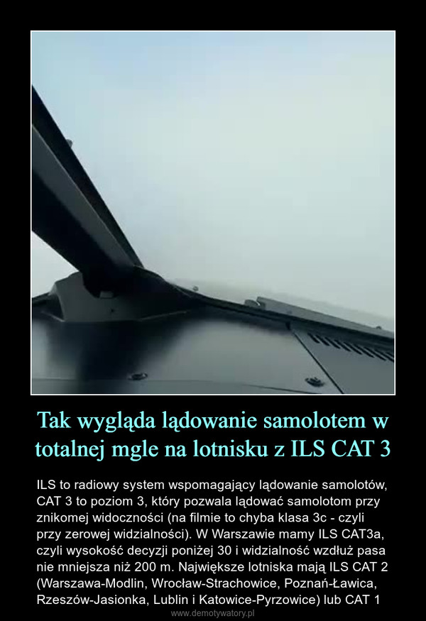 Tak wygląda lądowanie samolotem w totalnej mgle na lotnisku z ILS CAT 3 – ILS to radiowy system wspomagający lądowanie samolotów, CAT 3 to poziom 3, który pozwala lądować samolotom przy znikomej widoczności (na filmie to chyba klasa 3c - czyli przy zerowej widzialności). W Warszawie mamy ILS CAT3a, czyli wysokość decyzji poniżej 30 i widzialność wzdłuż pasa nie mniejsza niż 200 m. Największe lotniska mają ILS CAT 2 (Warszawa-Modlin, Wrocław-Strachowice, Poznań-Ławica, Rzeszów-Jasionka, Lublin i Katowice-Pyrzowice) lub CAT 1