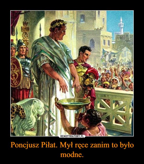 Poncjusz Piłat. Mył ręce zanim to było modne. –