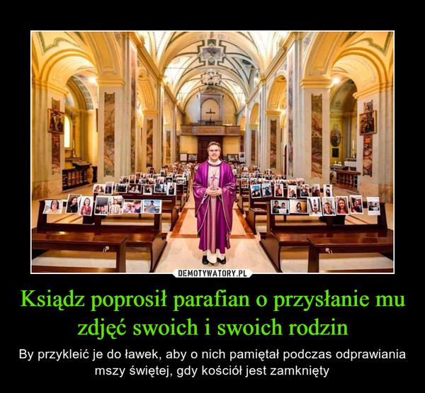 Ksiądz poprosił parafian o przysłanie mu zdjęć swoich i swoich rodzin – By przykleić je do ławek, aby o nich pamiętał podczas odprawiania mszy świętej, gdy kościół jest zamknięty