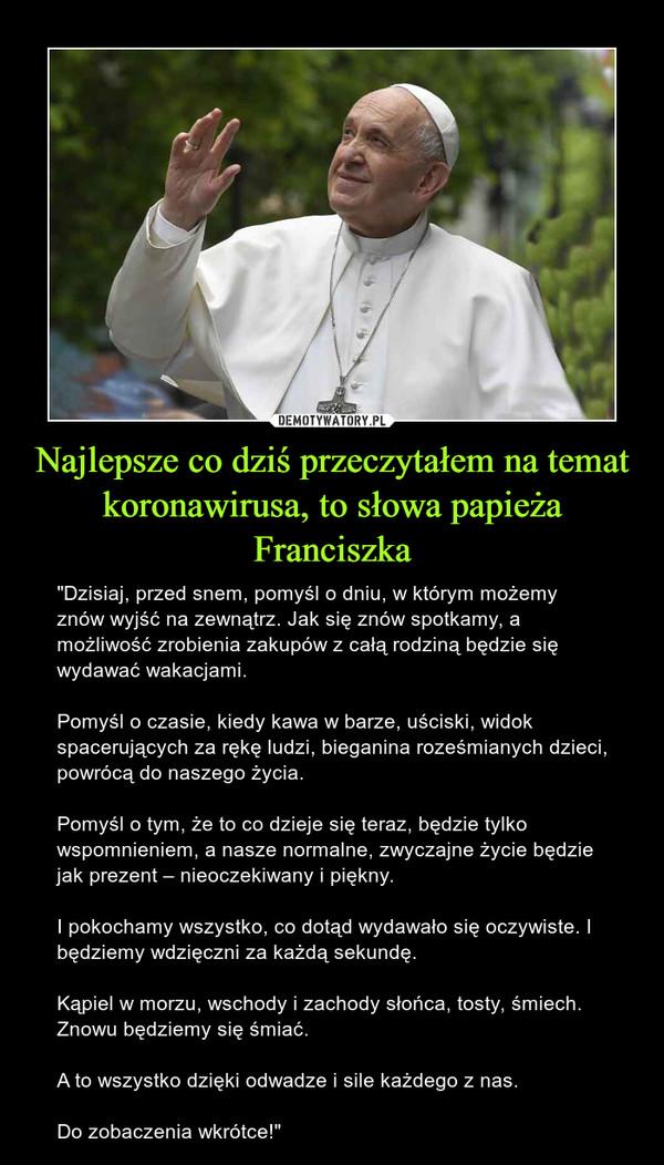 """Najlepsze co dziś przeczytałem na temat koronawirusa, to słowa papieża Franciszka – """"Dzisiaj, przed snem, pomyśl o dniu, w którym możemy znów wyjść na zewnątrz. Jak się znów spotkamy, a możliwość zrobienia zakupów z całą rodziną będzie się wydawać wakacjami.Pomyśl o czasie, kiedy kawa w barze, uściski, widok spacerujących za rękę ludzi, bieganina roześmianych dzieci, powrócą do naszego życia.Pomyśl o tym, że to co dzieje się teraz, będzie tylko wspomnieniem, a nasze normalne, zwyczajne życie będzie jak prezent – nieoczekiwany i piękny.I pokochamy wszystko, co dotąd wydawało się oczywiste. I będziemy wdzięczni za każdą sekundę.Kąpiel w morzu, wschody i zachody słońca, tosty, śmiech. Znowu będziemy się śmiać.A to wszystko dzięki odwadze i sile każdego z nas.Do zobaczenia wkrótce!"""""""