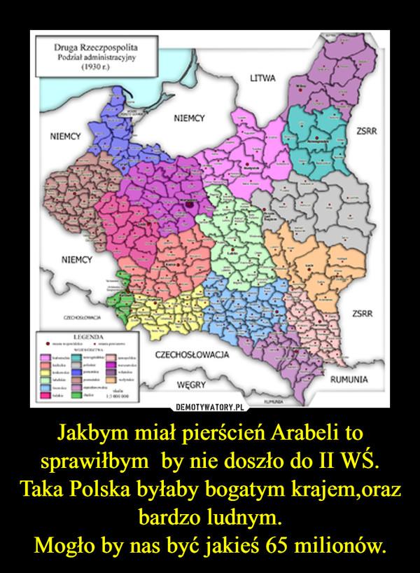 Jakbym miał pierścień Arabeli to sprawiłbym  by nie doszło do II WŚ.Taka Polska byłaby bogatym krajem,oraz bardzo ludnym.Mogło by nas być jakieś 65 milionów. –
