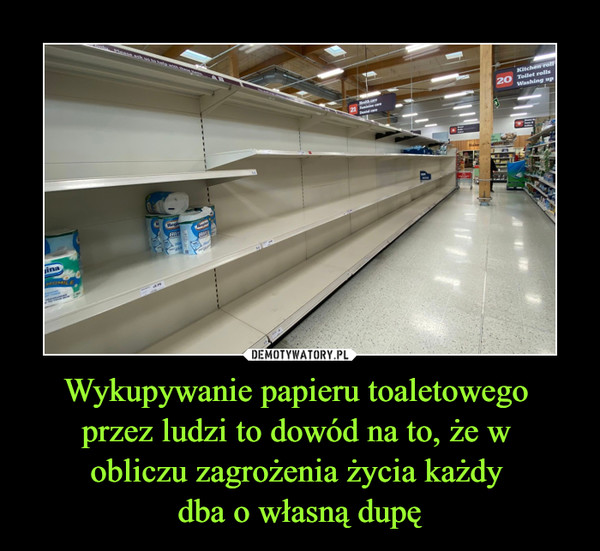 Wykupywanie papieru toaletowego przez ludzi to dowód na to, że w obliczu zagrożenia życia każdy dba o własną dupę –