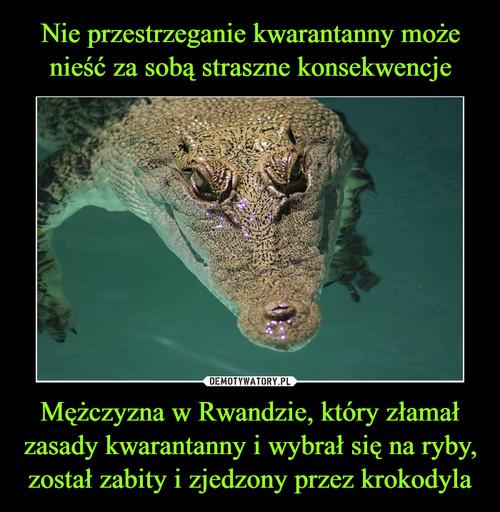 Nie przestrzeganie kwarantanny może nieść za sobą straszne konsekwencje Mężczyzna w Rwandzie, który złamał zasady kwarantanny i wybrał się na ryby, został zabity i zjedzony przez krokodyla
