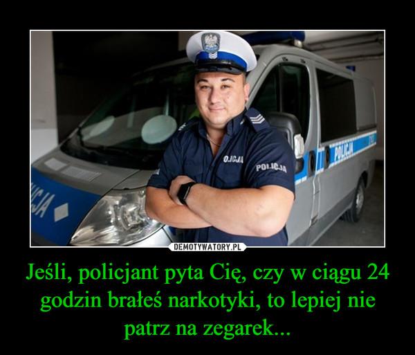 Jeśli, policjant pyta Cię, czy w ciągu 24 godzin brałeś narkotyki, to lepiej nie patrz na zegarek... –
