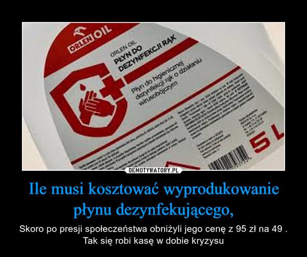 Ile musi kosztować wyprodukowanie płynu dezynfekującego, – Skoro po presji społeczeństwa obniżyli jego cenę z 95 zł na 49 . Tak się robi kasę w dobie kryzysu