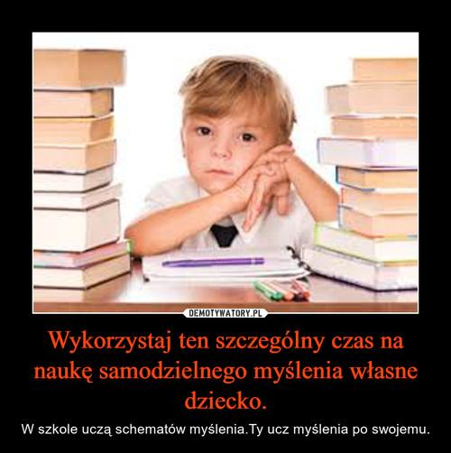 Wykorzystaj ten szczególny czas na naukę samodzielnego myślenia własne dziecko.