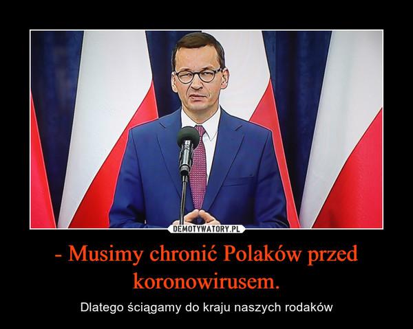 - Musimy chronić Polaków przed koronowirusem. – Dlatego ściągamy do kraju naszych rodaków