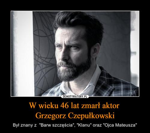 W wieku 46 lat zmarł aktor  Grzegorz Czepułkowski