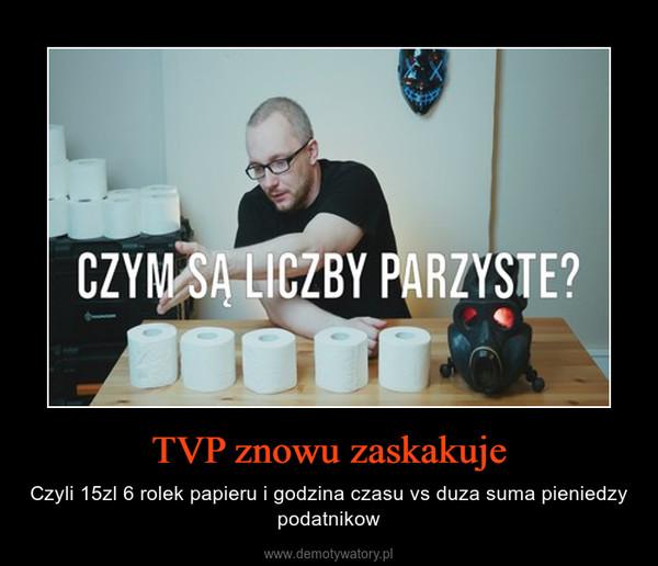 TVP znowu zaskakuje – Czyli 15zl 6 rolek papieru i godzina czasu vs duza suma pieniedzy podatnikow