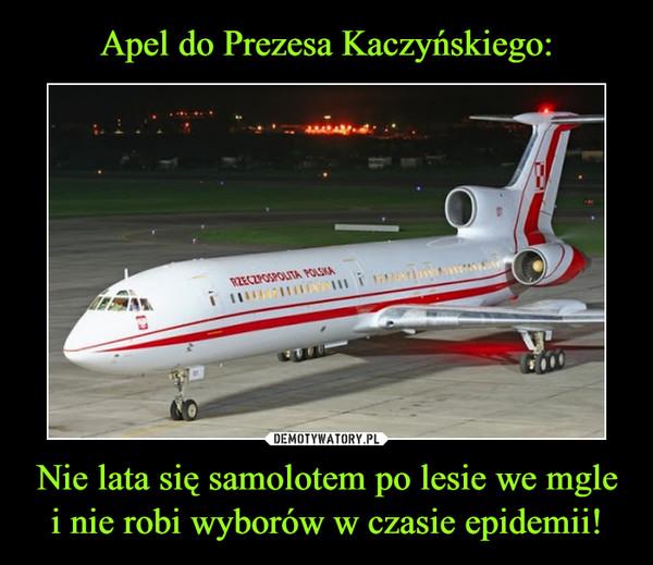 Nie lata się samolotem po lesie we mgle i nie robi wyborów w czasie epidemii! –