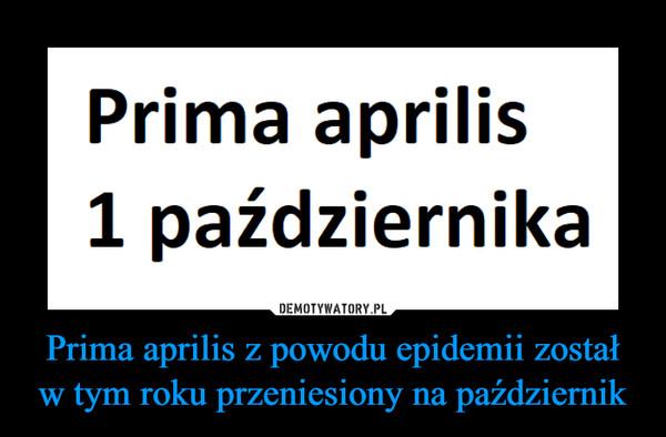 Prima aprilis z powodu epidemii został w tym roku przeniesiony na październik –  Prima aprilis1 października