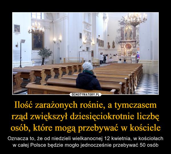 Ilość zarażonych rośnie, a tymczasem rząd zwiększył dziesięciokrotnie liczbę osób, które mogą przebywać w kościele – Oznacza to, że od niedzieli wielkanocnej 12 kwietnia, w kościołach w całej Polsce będzie mogło jednocześnie przebywać 50 osób