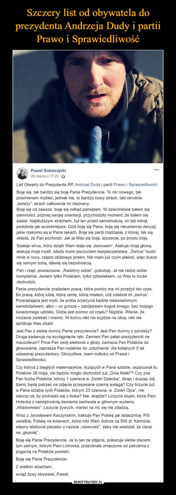 """–  Paweł Sobierajski26 marca o 17:23 · List Otwarty do Prezydenta RP, Andrzej Duda i partii Prawo i SprawiedliwośćBoję się, tak bardzo się boję Panie Prezydencie. To nic nowego, tak powinienem myśleć, jednak nie, to bardzo nowy strach, taki okrutnie """"świeży"""", strach całkowicie mi nieznany.Boję się od zawsze, boję się odkąd pamiętam. W dzieciństwie bałem się ciemności, później swojej orientacji, przychodziły moment, że bałem się siebie. Najdłuższym strachem, był ten przed samotnością, on też minął, podobnie jak wcześniejsze. Dziś boję się Pana, boję się nieustannie decyzji, jakie rzekomo są w Pana rękach. Boję się partii rządzącej, z której, tak się składa, że Pan pochodzi. Jak ja Was się boję, szczerze, po prostu boję.Szaleje wirus, który dzięki Wam staje się """"świrusem"""". Atakuje moją głowę, atakuje moje myśli, włada moim poczuciem bezpieczeństwa. """"Świrus"""" budzi mnie w nocy, często oblanego potem. Nie mam już czym płakać, więc dusze się samym sobą, dławię się bezsilnością.Pan i rząd, powtarzacie: """"Radzimy sobie"""", gratuluję. Ja nie radzę sobie kompletnie. Jestem tylko Polakiem, tylko człowiekiem, co Was to może obchodzić.Panie prezydencie znalazłem pracę, która pomóc ma mi przeżyć ten czas. Bo pracę, którą lubię, którą cenię, którą miałem, cóż odebrał mi """"świrus"""". Przerażająca jest myśl, że próba przeżycia będzie nieświadomym samobójstwem, albo – co gorsza – zabójstwem kogoś innego, bez mojego świadomego udziału. Gdzie jest pomoc od rządu? Nigdzie. Wiecie, że możecie zwlekać i mamić. W końcu nikt nie wyjdzie na ulicę, nikt nie spróbuje Was obalić.Jest Pan z siebie dumny Panie prezydencie? Jest Pan dumny z sondaży? Druga kadencja na wyciągnięcie ręki. Zamieni Pan pałac prezydencki na mauzoleum? Prosi Pan swój elektorat o głosy, zachęca Pan Polaków do głosowania, zaprasza Pan rodaków do """"zdychania"""" dla kolejnych 5 lat udawanej prezydentury. Obrzydliwe, mam mdłości od Prawa i Sprawiedliwości.Czy któryś z biegłych matematyków, liczących w Pana sztabie, oszacował ilu Polak"""