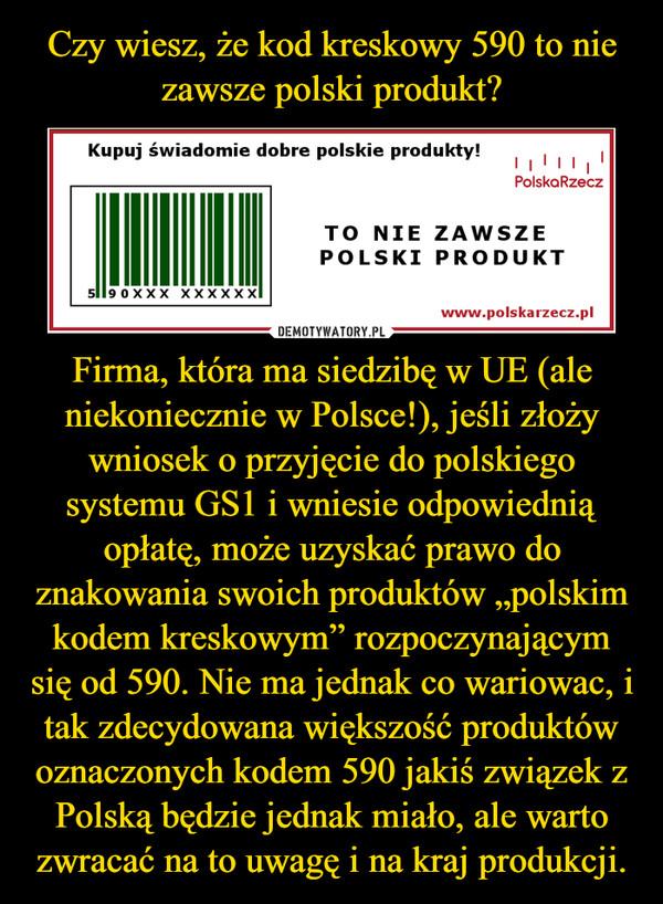 """Firma, która ma siedzibę w UE (ale niekoniecznie w Polsce!), jeśli złoży wniosek o przyjęcie do polskiego systemu GS1 i wniesie odpowiednią opłatę,może uzyskaćprawo do znakowania swoich produktów """"polskim kodem kreskowym""""rozpoczynającym się od 590. Nie ma jednak co wariowac, i tak zdecydowana większość produktów oznaczonych kodem 590 jakiś związek z Polską będzie jednak miało, ale warto zwracać na to uwagę i na kraj produkcji. –"""