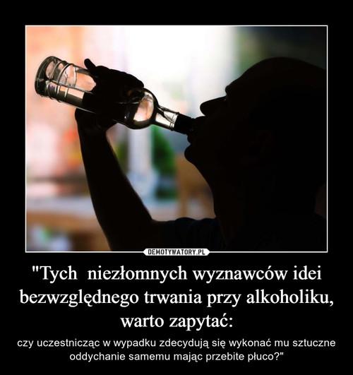 """""""Tych  niezłomnych wyznawców idei bezwzględnego trwania przy alkoholiku, warto zapytać:"""