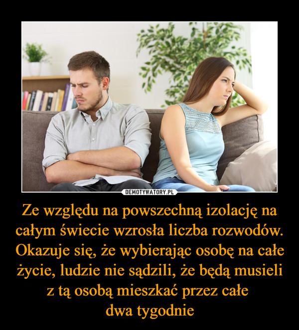Ze względu na powszechną izolację na całym świecie wzrosła liczba rozwodów. Okazuje się, że wybierając osobę na całe życie, ludzie nie sądzili, że będą musieli z tą osobą mieszkać przez całe dwa tygodnie –
