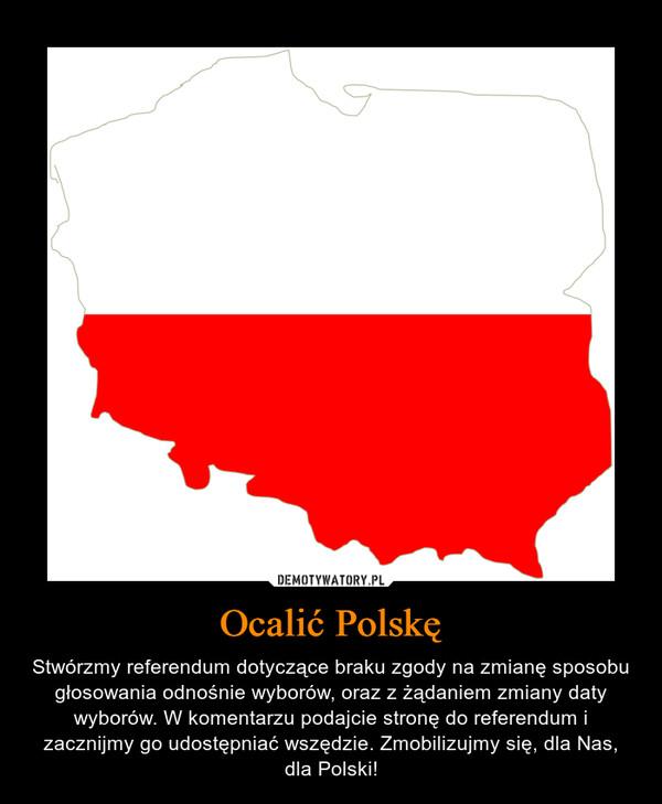 Ocalić Polskę – Stwórzmy referendum dotyczące braku zgody na zmianę sposobu głosowania odnośnie wyborów, oraz z żądaniem zmiany daty wyborów. W komentarzu podajcie stronę do referendum i zacznijmy go udostępniać wszędzie. Zmobilizujmy się, dla Nas, dla Polski!