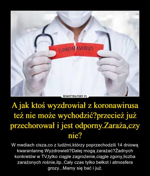 A jak ktoś wyzdrowiał z koronawirusa też nie może wychodzić?przecież już przechorował i jest odporny.Zaraża,czy nie?