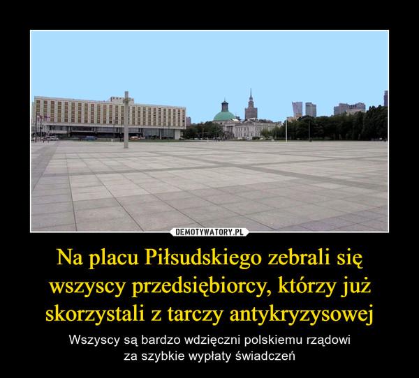 Na placu Piłsudskiego zebrali się wszyscy przedsiębiorcy, którzy już skorzystali z tarczy antykryzysowej – Wszyscy są bardzo wdzięczni polskiemu rządowiza szybkie wypłaty świadczeń