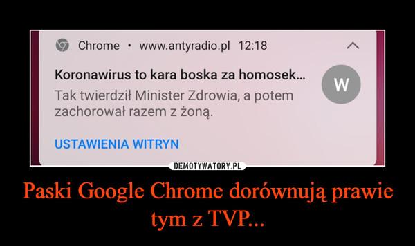 Paski Google Chrome dorównują prawie tym z TVP... –