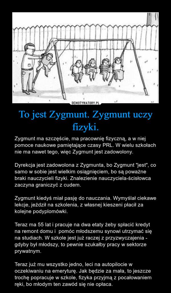 """To jest Zygmunt. Zygmunt uczy fizyki. – Zygmunt ma szczęście, ma pracownię fizyczną, a w niej pomoce naukowe pamiętające czasy PRL. W wielu szkołach nie ma nawet tego, więc Zygmunt jest zadowolony. Dyrekcja jest zadowolona z Zygmunta, bo Zygmunt """"jest"""", co samo w sobie jest wielkim osiągnięciem, bo są poważne braki nauczycieli fizyki. Znalezienie nauczyciela-ścisłowca zaczyna graniczyć z cudem. Zygmunt kiedyś miał pasję do nauczania. Wymyślał ciekawe lekcje, jeździł na szkolenia, z własnej kieszeni płacił za kolejne podyplomówki. Teraz ma 55 lat i pracuje na dwa etaty żeby spłacić kredyt na remont domu i  pomóc młodszemu synowi utrzymać się na studiach. W szkole jest już raczej z przyzwyczajenia - gdyby był młodszy, to pewnie szukałby pracy w sektorze prywatnym. Teraz już mu wszystko jedno, leci na autopilocie w oczekiwaniu na emeryturę. Jak będzie za mała, to jeszcze trochę popracuje w szkole, fizyka przyjmą z pocałowaniem ręki, bo młodym ten zawód się nie opłaca."""