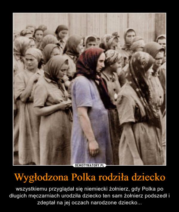 Wygłodzona Polka rodziła dziecko – wszystkiemu przyglądał się niemiecki żołnierz, gdy Polka po długich męczarniach urodziła dziecko ten sam żołnierz podszedł i zdeptał na jej oczach narodzone dziecko...