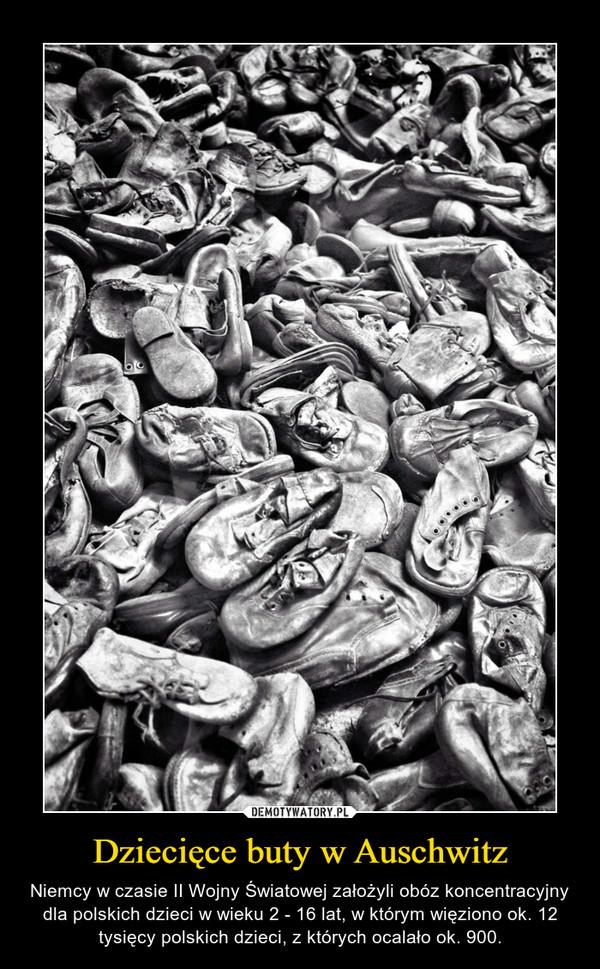 Dziecięce buty w Auschwitz – Niemcy w czasie II Wojny Światowej założyli obóz koncentracyjny dla polskich dzieci w wieku 2 - 16 lat, w którym więziono ok. 12 tysięcy polskich dzieci, z których ocalało ok. 900.