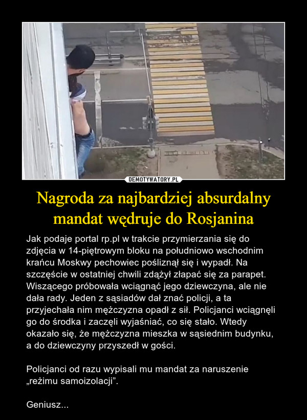 """Nagroda za najbardziej absurdalny mandat wędruje do Rosjanina – Jak podaje portal rp.pl w trakcie przymierzania się do zdjęcia w 14-piętrowym bloku na południowo wschodnim krańcu Moskwy pechowiec pośliznął się i wypadł. Na szczęście w ostatniej chwili zdążył złapać się za parapet. Wiszącego próbowała wciągnąć jego dziewczyna, ale nie dała rady. Jeden z sąsiadów dał znać policji, a ta przyjechała nim mężczyzna opadł z sił. Policjanci wciągnęli go do środka i zaczęli wyjaśniać, co się stało. Wtedy okazało się, że mężczyzna mieszka w sąsiednim budynku, a do dziewczyny przyszedł w gości.Policjanci od razu wypisali mu mandat za naruszenie """"reżimu samoizolacji"""".Geniusz..."""