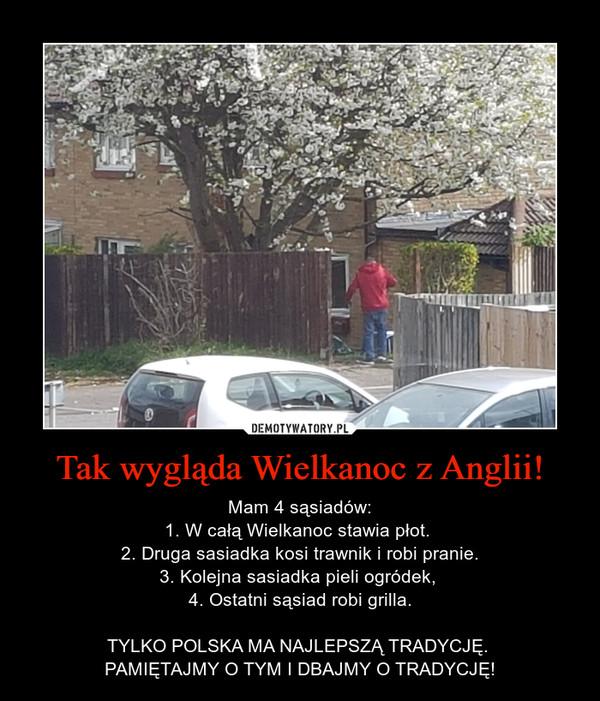 Tak wygląda Wielkanoc z Anglii! – Mam 4 sąsiadów:1. W całą Wielkanoc stawia płot. 2. Druga sasiadka kosi trawnik i robi pranie.3. Kolejna sasiadka pieli ogródek, 4. Ostatni sąsiad robi grilla.TYLKO POLSKA MA NAJLEPSZĄ TRADYCJĘ. PAMIĘTAJMY O TYM I DBAJMY O TRADYCJĘ!