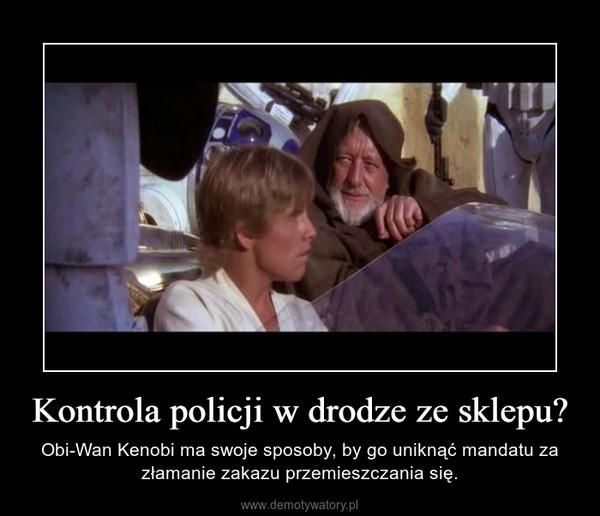 Kontrola policji w drodze ze sklepu? – Obi-Wan Kenobi ma swoje sposoby, by go uniknąć mandatu za złamanie zakazu przemieszczania się.