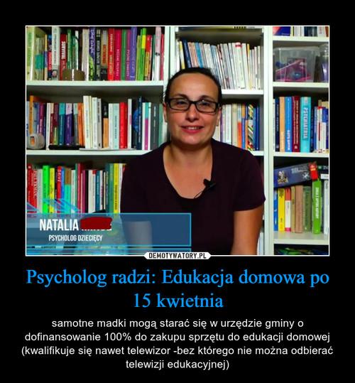 Psycholog radzi: Edukacja domowa po 15 kwietnia