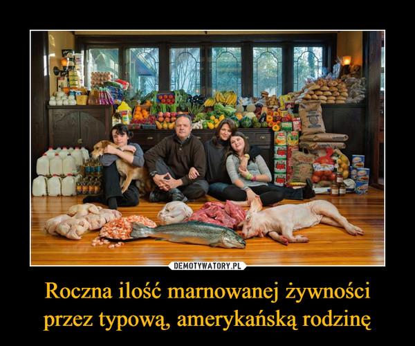 Roczna ilość marnowanej żywności przez typową, amerykańską rodzinę –