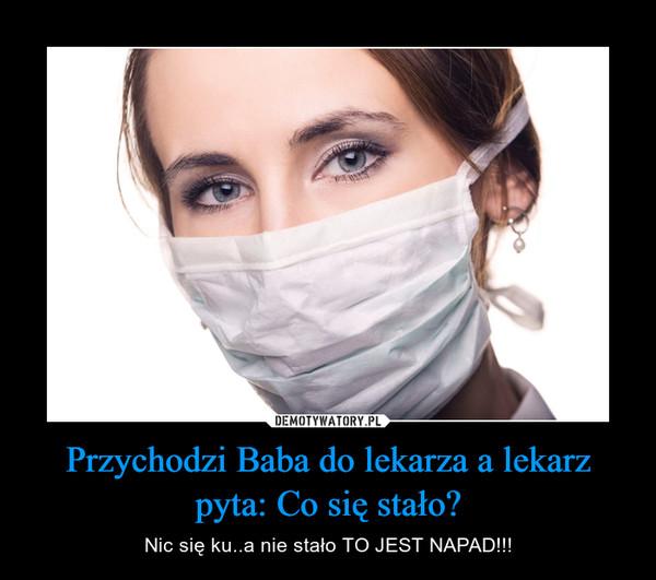 Przychodzi Baba do lekarza a lekarz pyta: Co się stało? – Nic się ku..a nie stało TO JEST NAPAD!!!
