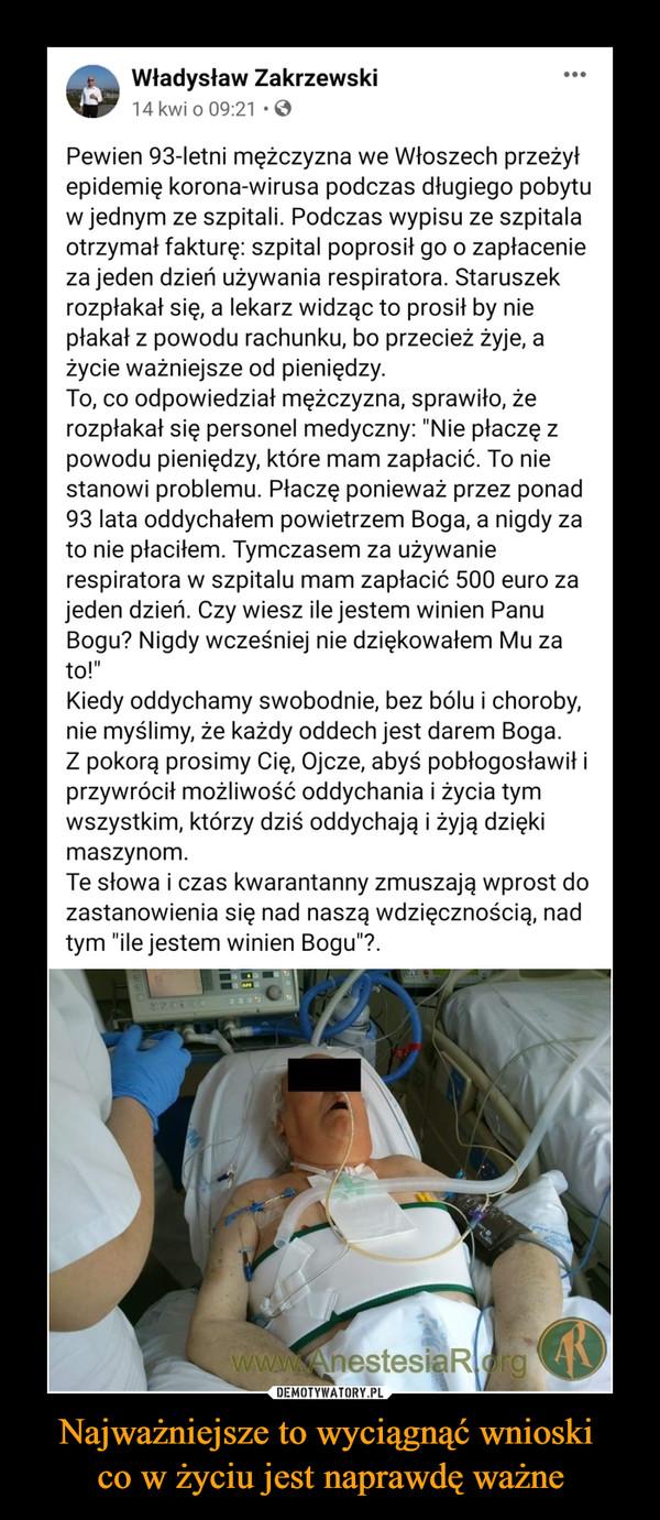 """Najważniejsze to wyciągnąć wnioski co w życiu jest naprawdę ważne –  Władysław Zakrzewski14 kwi o 09:21 •Pewien 93-letni mężczyzna we Włoszech przeżyłepidemię korona-wirusa podczas długiego pobytuw jednym ze szpitali. Podczas wypisu ze szpitalaotrzymał fakturę: szpital poprosił go o zapłacenieza jeden dzień używania respiratora. Staruszekrozpłakał się, a lekarz widząc to prosił by niepłakał z powodu rachunku, bo przecież żyje, ażycie ważniejsze od pieniędzy.To, co odpowiedział mężczyzna, sprawiło, żerozpłakał się personel medyczny: """"Nie płaczę zpowodu pieniędzy, które mam zapłacić. To niestanowi problemu. Płaczę ponieważ przez ponad93 lata oddychałem powietrzem Boga, a nigdy zato nie płaciłem. Tymczasem za używanierespiratora w szpitalu mam zapłacić 500 euro zajeden dzień. Czy wiesz ile jestem winien PanuBogu? Nigdy wcześniej nie dziękowałem Mu zato!""""Kiedy oddychamy swobodnie, bez bólu i choroby,nie myślimy, że każdy oddech jest darem Boga.Z pokorą prosimy Cię, Ojcze, abyś pobłogosławił iprzywrócił możliwość oddychania i życia tymwszystkim, którzy dziś oddychają i żyją dziękimaszynom.Te słowa i czas kwarantanny zmuszają wprost dozastanowienia się nad naszą wdzięcznością, nadtym """"ile jestem winien Bogu""""?.3E635www.AnestesiaRorgA"""