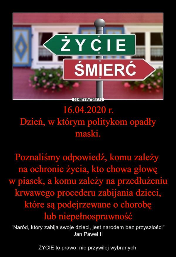 """16.04.2020 r.Dzień, w którym politykom opadły maski.Poznaliśmy odpowiedź, komu zależy na ochronie życia, kto chowa głowęw piasek, a komu zależy na przedłużeniu krwawego procederu zabijania dzieci, które są podejrzewane o chorobęlub niepełnosprawność – """"Naród, który zabija swoje dzieci, jest narodem bez przyszłości""""Jan Paweł IIŻYCIE to prawo, nie przywilej wybranych."""