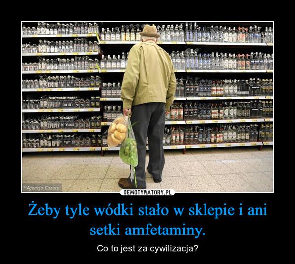 Żeby tyle wódki stało w sklepie i ani setki amfetaminy. – Co to jest za cywilizacja?