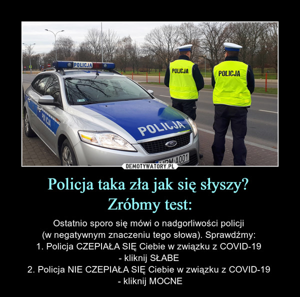 Policja taka zła jak się słyszy? Zróbmy test: – Ostatnio sporo się mówi o nadgorliwości policji (w negatywnym znaczeniu tego słowa). Sprawdźmy: 1. Policja CZEPIAŁA SIĘ Ciebie w związku z COVID-19 - kliknij SŁABE 2. Policja NIE CZEPIAŁA SIĘ Ciebie w związku z COVID-19 - kliknij MOCNE