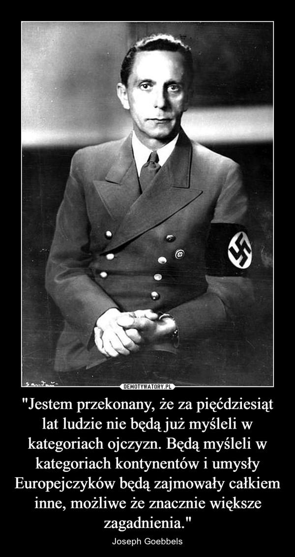 """""""Jestem przekonany, że za pięćdziesiąt lat ludzie nie będą już myśleli w kategoriach ojczyzn. Będą myśleli w kategoriach kontynentów i umysły Europejczyków będą zajmowały całkiem inne, możliwe że znacznie większe zagadnienia."""" – Joseph Goebbels"""