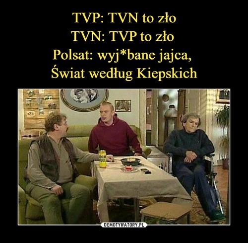 TVP: TVN to zło TVN: TVP to zło  Polsat: wyj*bane jajca,  Świat według Kiepskich