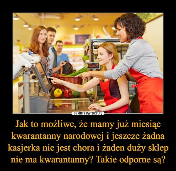Jak to możliwe, że mamy już miesiąc kwarantanny narodowej i jeszcze żadna kasjerka nie jest chora i żaden duży sklep nie ma kwarantanny? Takie odporne są? –